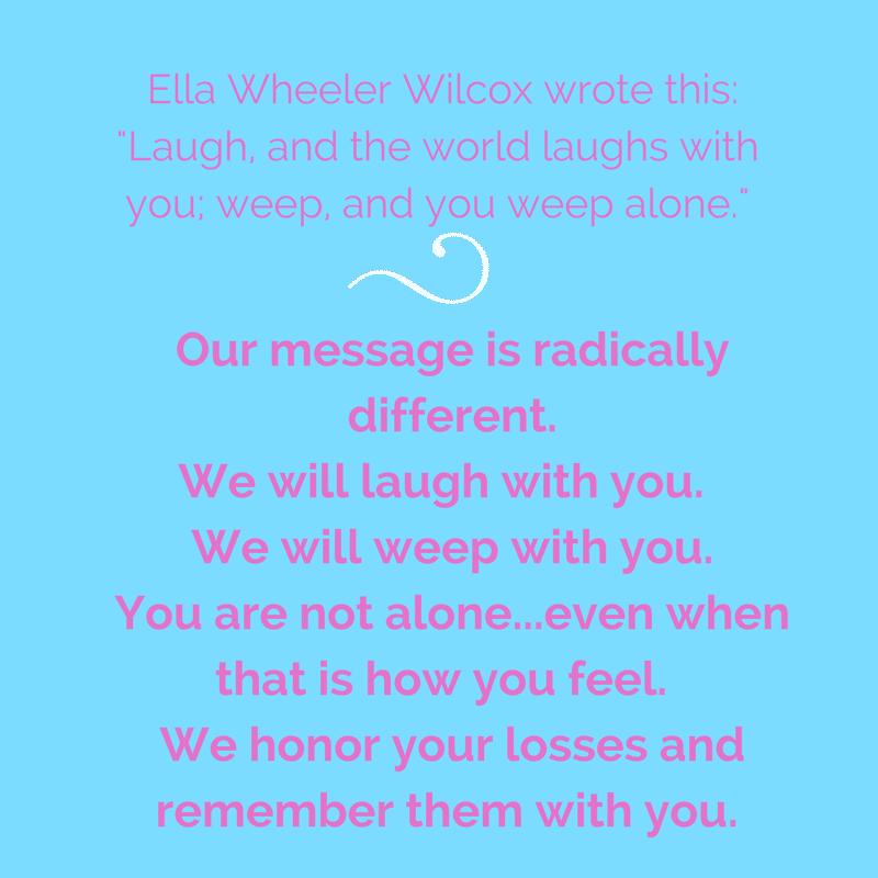 A well-known quote by Ella Wheeler Wilcox from her best-known work Poems of Passion, specifically -Solitude-, contains this line, -Laugh, and the world laughs with you; weep, and you weep alone.- Our message is rad.png